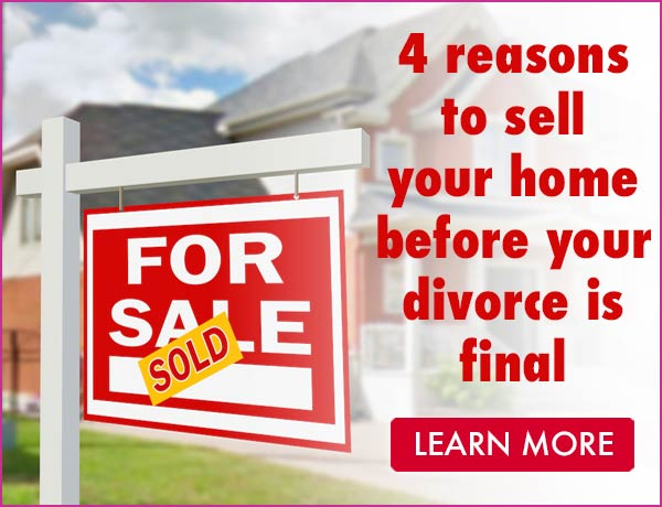 4 Reasons to Sell Your Home before your divorce is final